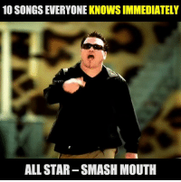All Star, Dank, and Smashing: 10 SONGS EVERYONE KNOWS IMMEDIATELY  ALL STAR-SMASH MOUTH Somebody once told me: