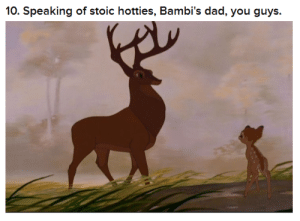 Dad, Stoic, and You: 10. Speaking of stoic hotties, Bambi's dad, you guys.