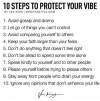 Being Alone, Energy, and Life: 10 STEPS TO PROTECT YOUR VIBE  BY VEX KING | BONVITASTYLE.COM  1. Avoid gossip and drama  2. Let go of things you can't control  3. Avoid comparing yourself to others  4. Keep your faith larger than your fears  5. Don't do anything that doesn't feel right  6. Don't be afraid to spend some time alone  7. Speak kindly to yourself and to other people  8. Please yourself before trying to please others  9. Stay away from people who drain your energy  10. Ignore any opinions that don't enhance your life Some great guiding principles from @vexking 🙌🏻