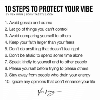 Being Alone, Energy, and Life: 10 STEPS TO PROTECT YOUR VIBE  BY VEX KING | BONVITASTYLE.COM  1. Avoid gossip and drama  2. Let go of things you can't control  3. Avoid comparing yourself to others  4. Keep your faith larger than your fears  5. Don't do anything that doesn't feel right  6. Don't be afraid to spend some time alone  7. Speak kindly to yourself and to other people  8. Please yourself before trying to please others  9. Stay away from people who drain your energy  10. Ignore any opinions that don't enhance your life From @vexking ❤ - Tag someone to inspire and motivate. ✨🙏🏽✨ - When we talk about Good Vibes Only, we're talking about keeping your vibration as high as you can so that you can encourage more pleasant experiences to come your way. Positive energy brings about positive changes. These steps here will help you protect your vibe from being lowered. Consequently, lower states of vibration bring about unpleasant experiences into your life. Therefore, you must try and prevent yourself from getting caught in webs of negative energy. - A high state of vibration is all about feeling good. The better you feel, the better life becomes. Good vibes take you to good places. Good vibes help you attract good people. Good vibes bring you good things. You get it, right? Good vibes create a good life. - GoodVibesOnly GVO Awakespiritual