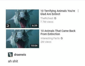 Animals, Dank, and Facts: 10 Terrifying Animals You're  Glad Are Extinct  TheRichest  7.7M views  6:39  10 Animals That Came Back  From Extinction  Interesting Facts  2M views  10:04  draeneis  ah shit Oh shit by FunOrder FOLLOW HERE 4 MORE MEMES.