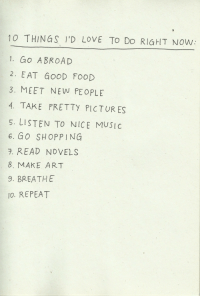Food, Love, and Music: 10 THINGS I'D LOVE TO Do RIGHT Now  1. Go ABROAD  2. EAT GOOD FOOD  3. MEET NEW PEOPLE  4. TAKE PRETTY PICTUR ES  5. LISTEN TO NICE MUSIC  6. GO SHOPPING  7. READ NOVELS  8. MAKE ART  9. BREATHE  IO. REPEAT