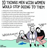 "Butt, Dancing, and Memes: 10 THINGS MEN WISH WOMEN  WOULD STOP DOING TO THEM  1. Poking their wieners with pine needles  2. Pulling on their curly tails while saying ""Dance, piggy, dance!""  3. Drawing red circles around the stains in their undies  4. Filling their pants with the glassy shards of their shattered egos  5. Rubbing their ears with rosewood oil (to aid listening  6. Covering their mouths with cheesecloth (to prevent speech)  7. Looking for spider monkeys in their hairy jungle chests  8. Stacking hot tortillas on their flat butts  STOP DOING  IT MAKES US  THINGS TO US  9. Tossing their phones into open sewers  SO SAD  10. softening their hearts with love  WAAAAAAAA!  LORD  BIRTHDAY art drawing illo illustrations illustrator ink sketch humor comedy cartoon instaart kunst modernart cartoonist contemporaryart instacool mood comics"