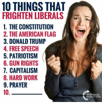Donald Trump, Memes, and Work: 10 THINGS THAT  FRIGHTEN LIBERALS  1. THE CONSTITUTION  2. THE AMERICAN FLAG  3. DONALD TRUMP  4. FREE SPEECH  5. PATRIOTISM  6. GUN RIGHTS  7. CAPITALISM  8. HARD WORK  9. PRAYER  10  TURNING  POINT USA What's #10?? 😂😂😂