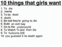 You Guessed It: 10 things that girls want  1. To die  2. meme  3. To be dead  4. death  5. Be told they're going to die  6. Build an exit bag  7. Go to the underworld  8. To Watch TV and then die  9. To fuckuing DIE  10. you guessed it its death again