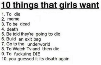 Ladies is this true? -Seth: 10 things that girls want  1. To die  2. meme  3. To be dead  4. death  5. Be told they're going to die  6. Build an exit bag  7. Go to the underworld  8. To Watch Tv and then die  9. To fuckuinq DIE  10. you guessed it its death again Ladies is this true? -Seth