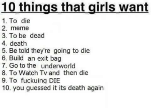 watch tv: 10 things that girls want  1. To die  2. meme  3. To be dead  4. death  5. Be told they're going to die  6. Build an exit bag  7. Go to the underworld  8. To Watch Tv and then die  9. To fuckuing DIBE  10. you guessed it its death again