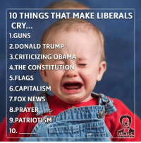 Hit your answers in comments liberal Killary Clintonfraudation fraud elections2016 Clinton Clintonforprison Hillno HillaryClinton Hitlary presidentialelections lockherup donottreadonme KKKlinton crooked Trump MAGA PresidentTrump NotMyPresident: 10 THINGS THAT MAKE LIBERALS  CRY.  1 GUNS  2 DONALD TRUMP  3 CRITICIZING OBAMA  4 THE CONSTITUTION  5 FLAGS  6.CAPITALISM  7 FOX NEWS  PRAYER  9. PATRIOTISM  10.  CLINTON  FRAUDATION Hit your answers in comments liberal Killary Clintonfraudation fraud elections2016 Clinton Clintonforprison Hillno HillaryClinton Hitlary presidentialelections lockherup donottreadonme KKKlinton crooked Trump MAGA PresidentTrump NotMyPresident