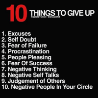 Give these things up if you want to strive for success. Don't think, just do it.: 10  THINGS TO GIVE UP  AGENTSTEVEN I INSTAGRAM  1. Excuses  2. Self Doubt  3. Fear of Failure  4. Procrastination  5. People Pleasing  6. Fear Of Success  7. Negative Thinking  8. Negative Self Talks  9. Judgement of Others  10. Negative People In Your Circle Give these things up if you want to strive for success. Don't think, just do it.