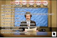 Here's 10 things that we have learnt from Ron Burgundy. What have you learnt?: 10 Things We Can Learn From Ron Burgundy...  1. You will never be Ron Burgundy.  2.) Male grooming is essential. Especially a fuck off moustache.  3.) Buying new suits' solves every problem.  4.) You always need a Brick in your life to keep the foundations of your team together...or for  banter.  5.) Be proud of your Man Mane!  6.) You can use this in any context... When in Rome  7.) Milk was a bad choice...choose your beverage carefully  8.) Girls love it when you do up to 1000 bicep curls in front of them  9.) Protect hair and face at ALL costs  10.) Scotch and Steak are a Man's necessities.  LIMITED Here's 10 things that we have learnt from Ron Burgundy. What have you learnt?