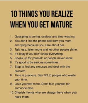 If You Dont Know: 10 THINGS YOU REALIZE  WHEN YOU GET MATURE  1. Gossiping is boring, useless and time-wasting.  2. You don't find the phone call from you mom  annoying because you care about her.  3. Talk less, listen more and let other people shine.  4. It's okay if you don't know everything.  5. Speak up for yourself, or people never know.  6. It's good to be serious sometimes.  7. Stop to find any excuses and deal with the  problem.  8. Time is precious. Say NO to people who waste  your time.  9. Love yourself more. Don't hurt yourself for  someone else.  10. Cherish friends who are always there when you  need them.