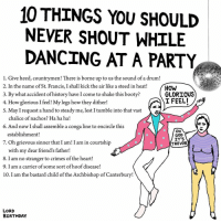 Birthday, Booty, and Crime: 10 THINGS YOU SHOULD  NEVER SHOUT WHILE  DANCING AT A PARTY  1. Give heed, countrymen! There is borne up to us the sound of a drum!  2. In the name of St. Francis, I shall kick the air like a steed in heat!  HOW  GLORIOUS  3. By what accident of history have Icome to shake this booty?  I FEEL!  4. How glorious I feel! My legs how they dither!  S. May I request a hand to steady me, lest I tumble into that vast  chalice of nachos? Ha ha ha!  6. And now I shall assemble a conga line to encircle this  OH  establishment!  GOD  IT'S  7. Oh grievous sinner that I am! I am in courtship  TREVOR  with my dear friend's father  8. I am no stranger to crimes of the heart!  9. I am a carrier of some sort of hoof disease!  10. I am the bastard child of the Archbishop of Canterbury!  LORD  BIRTHDAY art drawing illo illustrations illustrator ink sketch humor comedy cartoon instaart kunst modernart cartoonist contemporaryart instacool mood comics party dancing