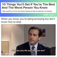 Gif, Omg, and The Worst: 10 Things You'll Get If You're The Best  And The Worst Person You Know  I hate myself but I'm the only person allowed to hate me because I'm amazing.  OMG, swipe!  When you know you're being annoying but don't  know how to stop  Why are you the way that you are?  GIF because as well as being the funniest person you know, you're also the most annoying.