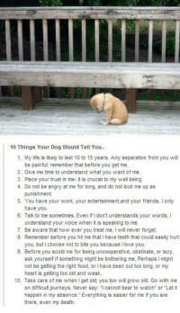 Understandment: 10 Things Your Dog Would Tell You..  1. My life is likely to last 10 to 15 years. Any separation from you will  be painful: remember that before you get me.  2. Give me time to understand what you want of me.  3. Place your trust in me- it is crucial to my well being  4. Do not be angry at me for long, and do not lock me up as  punishment.  5. You have your work, your entertainment, and your friends. only  have you.  6. Talk to me sometimes. Even if Idon't understands your words, I  understand your voice  when it is speaking to me.  7. Be aware that how ever you treat me, l will never forget.  8. Remember before you hit me that l have teeth that could easily hurt  you, but choose not to bite you because l love you.  9. Before you scold me for being uncooperative, obstinate, or lazy  ask yourself if something might be bothering me. Perhaps l might  not be getting the right food, or l have been out too long, or my  heart is getting too old and weak.  10. Take care of me when l get old; you too will grow old. Go with me  on difficult journeys. Never say  cannot bear to watch or Let  it  happen in my absence. Everything is easier for me if you are  there, even my death.