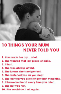 laughoutloud-club:  10 Things She Never Told You: 10 THINGS YOUR MUM  NEVER TOLD YOU  1. You made her cry... a lot.  2. She wanted that last piece of cake.  3. It hurt.  4. She was always afraid.  5. She knows she's not perfect.  6. She watched you as you slept.  7. She carried you a lot longer than 9 months.  8. It broke her heart every time you cried.  9. She put you first.  10. She would do it all again. laughoutloud-club:  10 Things She Never Told You
