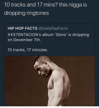 Facts, Memes, and Ringtones: 10 tracks and 17 mins? this nigga is  dropping ringtones  HIP HOP FACTS @DailyRapFacts  XXXTENTACION's album 'Skins' is dropping  on December 7th.  10 tracks, 17 minutes. Lmaoo @thehoodtube