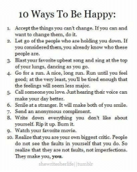 Everyone should read this 🙌 https://t.co/vjbyZ2CKS7: 10 Ways To Be Happy:  Accept the things you can't change. If you can and  want to change them, do it.  Let go of the people who are holding you down. If  you considered them, you already know who these  people are  Blast your favorite upbeat song and sing at the top  of your lungs, dancing as you go  1.  2.  3.  4. Go for a run. A nice, long run. Run until you feel  good; at the very least, youll be tired enough that  the feelings will seem less major  Call someone you love. Just hearing their voice can  make your day better.  5.  6. Smile at a stranger. It will make both of you smile.  7.  8. Write down everything you don't like about  Send an anonymous compliment.  yourself. Rip it up. Bum it.  Watch your favorite movie  9.  10. Realize that you are your own biggest critic. People  do not see the faults in yourself that you do. So  realize that they are not faults, not imperfections  They make you, you.  shewritesherlife tumblı Everyone should read this 🙌 https://t.co/vjbyZ2CKS7