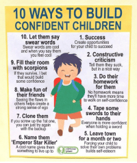 Children, Confidence, and Friends: 10 WAYS TO BUILD  CONFIDENT CHILDREN  10. Let them say  swear words  Swear words are cool  and when you say them  you feel codl  1. Success  Create opportunities  for your child to succeed  2. Constructive  criticism  Tell them they suck,  but in a nicé way  9. Fill their room  with scorpions  If they survive, I bet  that would build  some confidence  8. Make fun of  their friends  Seeing the flaws in  others helps create a  strong sense of ego  3. Do their  homework  for them  No homework means  they'll have more time  to work on self-confidence  4. Tape some  swords to their  7. Clone them  hands  If you screw up the 1st one,  you can just try again  with the backup  Everyone is more confident  when holding a sword  5. Leave town  for a month or two  Forcing vour child to  solve their own problems  6. Name them  'Emperor Star Killer  A cool name gives them  something to live up toplant  builds self-esteem