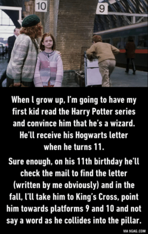 9gag, Birthday, and Fall: 10  When l grow up, I'm going to have my  first kid read the Harry Potter series  and convince him that he's a wizard.  He'll receive his Hogwarts letter  when he turns 11  Sure enough, on his 11th birthday he'll  check the mail to find the letter  (written by me obviously) and in the  fall, l'll take him to King's Cross, point  him towards platforms 9 and 10 and not  say a word as he collides into the pillar.  VIA 9GAG.COM Good parenting?