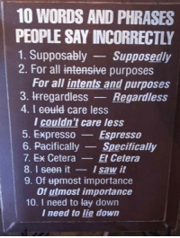 supposably: 10 WORDS AND PHRASES  PEOPLE SAY INCORRECTLY  1. Supposably Supposedly  2. For all intensive purposes  For all intents and purposes  3. Irregardless Regardless  4. I eould care less  l couldn't care less  . Expresso Espresso  6. PacificallySpecifically  7. Ex CeteraEt Cetera  8. I seen itI saw it  9. Of most importance  Of utmost importance  10. I need to lay down  I need to lie down