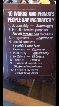 supposably: 10 WORDS AND PHRASES  PEOPLE SAY INCORRECTLY  1. Supposably Supposedly  2. For all intensive purposes  For all intents and purposes  3. IFregardless Regardless  4. I eould care less  l couldn't care less  5. ExpressoEspresso  6. Pacifically Specifically  7. Ex CeteraEt Cetera  8. I seen itIsaw it  9. Of upmost importance  Of utmost importance  10. I need to lay down  I need to lie down