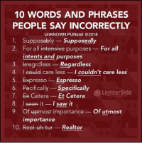 10 WORDS AND PHRASES  PEOPLE SAY INCORRECTLY  UnKNOWN PUNster @2018  1. Supposably Supposedly  2. For all intensive purposes For all  intents and purposes  3. fregrdless-Regardless  4. I coule care less I couldn't care less  5. Expresso Espresso  6. Pacifically Specifically  7. Ex Cetera- Et Cetera  8. I seen itI saw it  9. Of upmost importance Of utmost  LighterSide  OP REAL ESTATE  importance  10. Reel uh tuF- Realtor Education is important but big biceps are importanter.  #UnKNOWN_PUNster