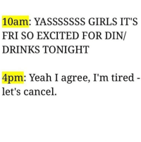 Drinking, Girls, and Yeah: 10  YASSSSSSS GIRLS IT S  FRI SO EXCITED FOR DIN/  DRINKS TONIGHT  4pm: Yeah I agree, I'm tired  let's cancel I'm here and I'm ready to nappppp