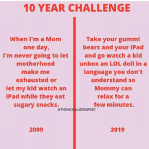 Ipad, Lol, and Bears: 10 YEAR CHALLENGE  When I'm a Mom  one day,  Take your gummi  bears and your iPad  I'm never going to let and go watch a kid  motherhood  make me  exhausted or  let my kid watch an  iPad while they eat  sugary snacks.  unbox an LOL doll in a  language you don't  understand so  Mommy can  relax for a  few minutes.  @THEMICHELLEDEMPSEY  2009  2019