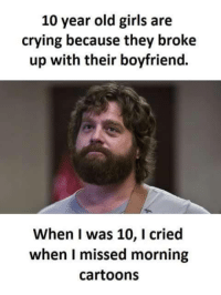 Memes, Cartoon, and Cartoons: 10 year old girls are  crying because they broke  up with their boyfriend.  When I was 10, I cried  when I missed morning  Cartoons