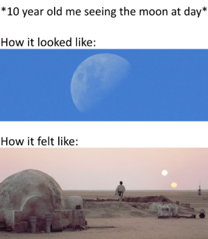 Now this is Star Wars: *10 year old me seeing the moon at day*  How it looked like:  How it felt like: Now this is Star Wars
