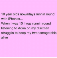 Alive, Memes, and 🤖: 10 year olds nowadays runnin round  with iPhones...  When I was 10 I was runnin round  listening to Aqua on my discman  strugglin to keep my two tamagotchis  alive Spoilt little fuckers 😏 goodgirlwithbadthoughts 💅🏻