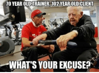 Memes, 🤖, and 10 Years: 10 YEAR TRAINER, 102YEAROLDCLIENT  WHAT'S YOUR EXCUSE? He had more time to train. Follow @9gag @9gagmobile 9gag workout fitness