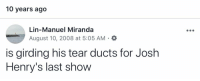 Memes, 🤖, and How: 10 years ago  Lin-Manuel Miranda  August 10, 2008 at 5:05 AM . a  is girding his tear ducts for Josh  Henry's last show Josh's last day in Heights. Little did I know how often or effectively @joshuahenry20 would wreck my tear ducts for the next 10 years. https://t.co/oRLx8QnZTx