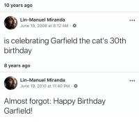 Birthday, Cats, and Memes: 10 years ago  Lin-Manuel Miranda  June 19, 2008 at 8:12 AM  is celebrating Garfield the cat's 30th  birthday   8 years ago  Lin-Manuel Miranda  June 19, 2010 at 11:40 PM . O  Almost forgot: Happy Birthday  Garfield! Also...I am consistent https://t.co/YnF8f33ffC