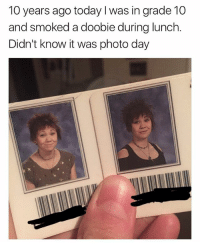 Today, Girl Memes, and 10 Years: 10 years ago today I was in grade 10  and smoked a doobie during lunch.  Didn't know it was photo day  友 🤣😂🤣😂