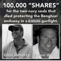 "RIP NEVER FORGET THESE HEROES: 100,000 ""SHARES""  for the two navy seals that  died protecting the Benghazi  embassy in a 8-HOURS gunfight.  Glen Doherty Tyrone Woods RIP NEVER FORGET THESE HEROES"