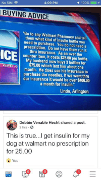 "Pharmacy: 100%(  1),  No SIM  4:09 PM  BUYING ADVICE  ""Go to any Walmart Pharmacy and tell  them what kind of insulin bottle you  need to purchase. You do not need a  prescription. Do not have them run it  thru insurance. As an over the  counter item, it costs $25.00 per bottle.  My husband now buys 3 bottles for  $75.00 which last him about one  month. He does use his insurance to  purchase the needles. If we went thru  our insurance it would be over $400.00  VIEWERS VO  a month for insulin.""  Linda, Arlington  Debbie Venable Hecht shared a post.  2 hrs S  This is true...I get insulin for my  dog at walmart no prescription  for 25.00  You  6  8  4"