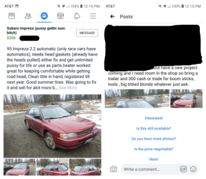 Found this on my local buy, sell, trade, Facebook pages. This dude is actually trying to sell his old car with this listing title/description.: 100% 12:15 PM  100% 12:15 PM  AT&T  AT&T  E  Posts  Subaru impreza (pussy gettin sum  bitch)  $300  MESSAGE  95 Impreza 2.2 automatic (only race cars have  automatics), needs head gaskets (already have  the heads pulled) either fix and get unlimited  pussy for life or use as parts.heater worked  great for keeping comfortable while getting  road head, Clean title in hand, registered till  next year. Good summer tires. Was going to fix  it and sell for alot more ... See More  but have a new project  coming and I need room in the shop so bring  trailer and 300 cash or trade for boom sticks,  tools , big tittied blonde whatever just ask.  Interested!  Is this still available?  Do you have more photos?  Is the price negotiable?  Next!  GIF  Write a comment...  (:) Found this on my local buy, sell, trade, Facebook pages. This dude is actually trying to sell his old car with this listing title/description.