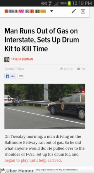 What else was he supposed to do?http://meme-rage.tumblr.com: 100% 12:18 PM  IGAWK  Man Runs Out of Gas on  Interstate, Sets Up Drum  Kit to Kill Time  TAYLOR BERMAN  O 122,533  Tuesday 7:21pm  Q 118  A Like  19k  On Tuesday morning, a man driving on the  Baltimore Beltway ran out of gas. So he did  what anyone would do: He pulled over to the  shoulder of I-695, set up his drum kit, and  began to play until help arrived.  Über Humor Sexy singles near you, but they are not interested. What else was he supposed to do?http://meme-rage.tumblr.com