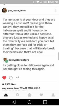 "So much yes.  -TidusX: 100% 18:20 AM  gay meme team  if a teenager is at your door and they are  wearing a costume!! please give them  candy!! they are still in it for the  halloween spirit and it honestly no  different from a little kid in a costume.  they are just as excited and happy as all  the other lil tykes and dont you dare tell  them they are ""too old for trick-or-  treating"" because that will literally break  their hearts and that's not cool.  dewyntersisters  Its getting close to Halloween again so I  just thought I'd reblog this again  8,507 likes  gay meme team WE ARE STILL CHILD So much yes.  -TidusX"