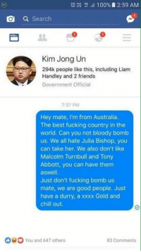 😂😂: 100%, 2:59 AM  O a  Search  Kim Jong Un  294k pe  Handley and 2 friends  Government Official  7:37 PM  Hey mate, I'm from Australia.  The best fucking country in the  world. Can you not bloody bomb  us. We all hate Julia Bishop, you  can take her. We also don't like  Malcolm Turnbull and Tony  Abbott, you can have them  aswell.  Just don't fucking bomb us  mate, we are good people. Just  have a durry, a xxxx Gold and  chill out.  You and 647 others  83 Comments 😂😂