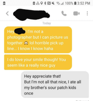 She said she appreciated honesty: 100% 3:52 PM  100  Today  Hey  photographer but I can picture us  together lol horrible pick up  line... I know I know haha  I'm not a  I do love your smile though! You  seem like a really nice guy  Hey appreciate that!  But I'm not all that nice, I ate all  my brother's sour patch kids  once She said she appreciated honesty