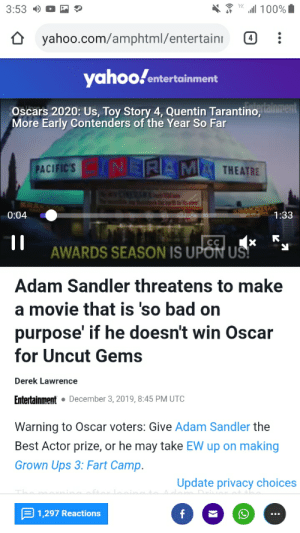 Frank knew all along: 100%  3:53  yahoo.com/amphtml/entertain  4  yahoofentertainment  Oscars 2020: Us, Toy Story 4, Quentin Tarantino,alnreent  More Early Contenders of the Year So Far  PACIFIC'S NERAM  THEATRE  thart its  CRAKA  0:04  1:33  CC  AWARDS SEASON IS UPON US  Adam Sandler threatens to make  a movie that is 'so bad on  purpose' if he doesn't win Oscar  for Uncut Gems  Derek Lawrence  Entertainment  December 3, 2019, 8:45 PM UTC  Warning to Oscar voters: Give Adam Sandler the  Best Actor prize, or he may take EW up on making  Grown Ups 3: Fart Camp.  Update privacy choices  1,297 Reactions  f Frank knew all along