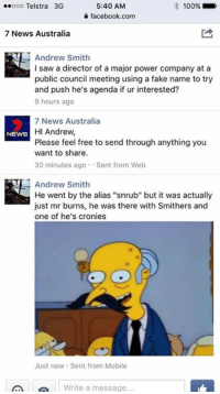 "Facebook, Fake, and Memes: 100%  5:40 AM  oooooo Telstra 3G  facebook.com  7 News Australia  Andrew Smith  I saw a director of a major power company at a  public council meeting using a fake name to try  and push he's agenda if ur interested?  9 hours ago  7 News Australia  HI Andrew,  NEWS  Please feel free to send through anything you  want to share.  30 minutes ago Sent from Web  Andrew Smith  He went by the alias ""snrub"" but it was actually  just mr burns, he was there with smithers and  one of he's cronies  Just now. Sent from Mobile  Write a message Trolling the Australian News Stations is back with some Snrub ;)"