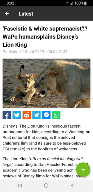 """Disney, Facepalm, and The Lion King: 100%  8:02  Latest  'Fascistic & white supremacist'!?  WaPo humansplains Disney's  Lion King  Published: 13 Jul 2019   05:04 GMT  f  Disney's 'The Lion King' is insidious fascist  propaganda for kids, according to a Washington  Post editorial that consigns the beloved  children's film (and its sure to be less-beloved  CGI remake) to the bonfires of wokeness.  The Lion King """"offers us fascist ideology writ  large,"""" according to Dan Hassler-Forest, a  +  academic who has been delivering achin  reviews of Disney films for WaPo since las I dont even know what the point of it was"""