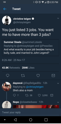 Anaconda, Blackpeopletwitter, and John Legend: 100  8:35 PM  KTweet  christine teigen C  @chrissyteigen  You just listed 3 jobs. You want  me to have more than 3 jobs?  Summer Steele @summerLsteele  Replying to @chrissyteigen and @PressSec  And what exactly is your job besides being a  bully, rude, and married to John Legend?  8:26 AM 25 Nov 17  43.8K Retweets 284K Likes  dayoncé @DayDelgadillo 12h  Replying to @chrissyteigen  She's also a mom  38  3,090  Nope @closetedsass 12h  Tweet your reply <p>Some people just don't want you to be great (via /r/BlackPeopleTwitter)</p>
