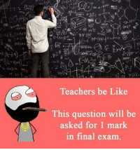 Final Exams: 100  a  CHA  Teachers be Like  This question will be  asked for 1 mark  in final exam.