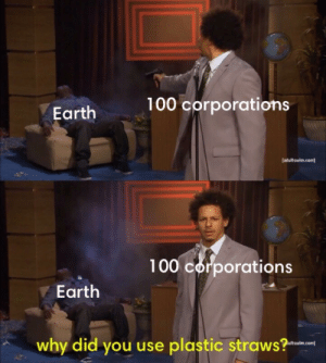 plastic: 100 corporations  Earth  (adultswim.com)  100 corporations  Earth  why did you use plastic straws?  Itswim.com]