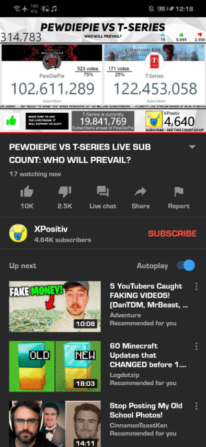"""Why can't people stop?: 100  N 70 12:18  K/s  PEWDIEPIE VS T-SERIES  314,783  WHO WILL PREVAIL?  19  9,995  2,598  GHAMAND KAR  THE PEWOIEPIE  MIL ONE  SONG OUT NOWw  ON  TANHATI  523 votes  171 votes  75%  25%  PewDiePie  T-Series  102,611,289 122,453,058  Subscribers  Subscribers  ER USERS! -- GET READY TO SPAM """"103"""" WHEN PEWDIEPIE HIT 103 MILLION SUBSCRIBERS! --- FLARETV LIVE STREAM ENDED AT 09.09.19 BECAU  XPositiv  T-Series is currently  4,640  MAKE SURE TO LIKE  19,841,769  THE LIVESTREAM, IT  WILL SUPPORT US ALOT!  Subscribers ahead of PewDiePie  SUBSCRIBE - SEE THIS COUNT GO UP  PEWDIEPIE VS T-SERIES LIVE SUB  COUNT: WHO WILL PREVAIL?  17 watching now  10K  2.5K  Live chat  Share  Report  XPositiv  SUBSCRIBE  4.64K subscribers  Autoplay  Up next  5 YouTubers Caught  FAKE MONEY!  FAKING VIDEOS!  (DanTDM, MrBeast, ...  Adventure  Recommended for you  10:08  60 Minecraft  OLD  NEW  Updates that  CHANGED before 1.  Logdotzip  Recommended for you  18:03  Stop Posting My Old  School Photos!  CinnamonToastKen  Recommended for you  14:11 Why can't people stop?"""
