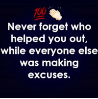 💯👌🏻: 100  Never forget who  helped you out  while everyone else  was making  excUses. 💯👌🏻